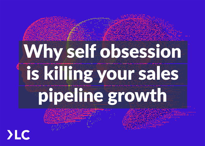 Why self obsession is killing your sales pipeline growth
