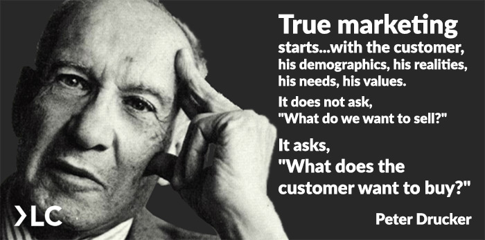 Peter Drucker True marketing starts with the customer. It does not ask what do we want to sell. It asks what does the customer want to buy?