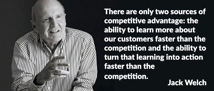 Jack Welch quote - There are only two sources of competitive advantage: The ability to learn more about our customers faster than the competition and the ability to turn that learning into action faster than the competition.